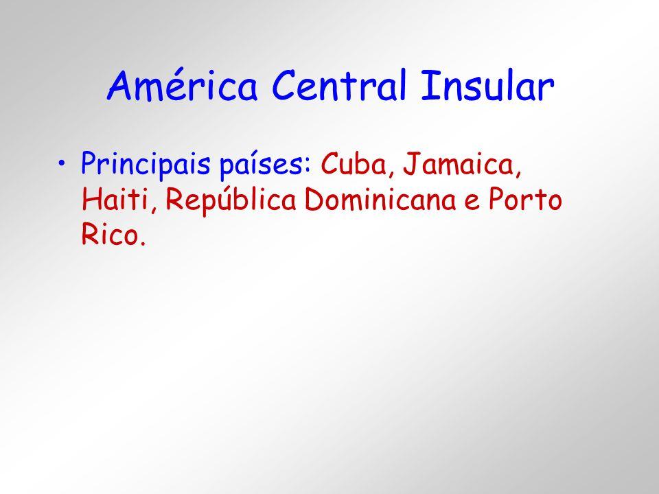 América Central Insular Principais países: Cuba, Jamaica, Haiti, República Dominicana e Porto Rico.