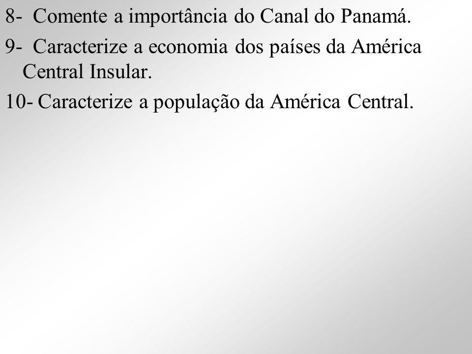 8- Comente a importância do Canal do Panamá. 9- Caracterize a economia dos países da América Central Insular. 10- Caracterize a população da América C