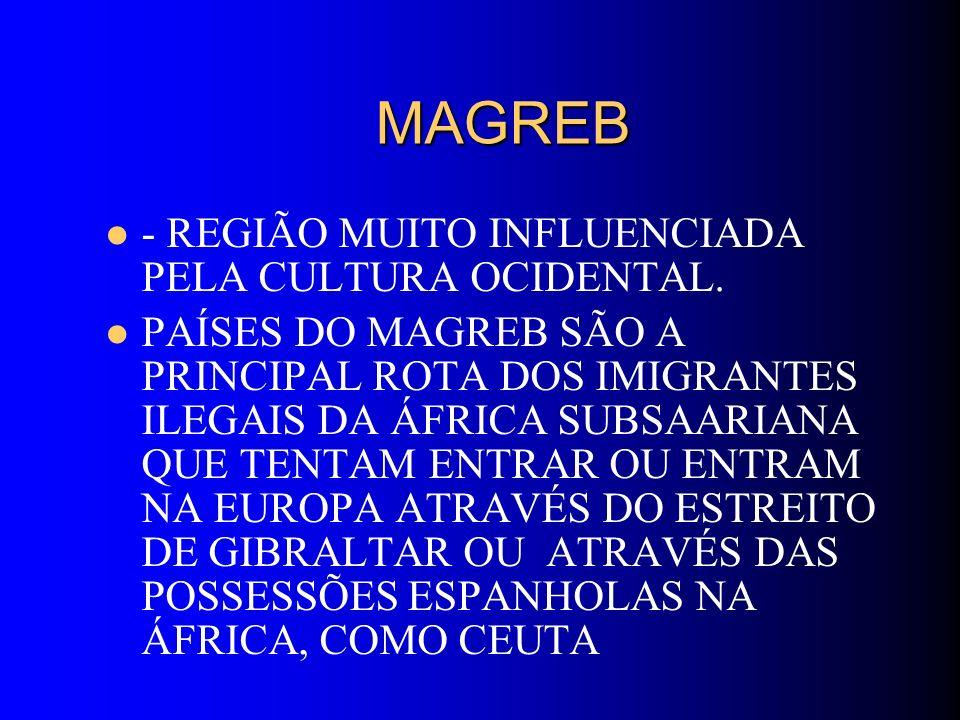 MAGREB MAGREB - REGIÃO MUITO INFLUENCIADA PELA CULTURA OCIDENTAL. PAÍSES DO MAGREB SÃO A PRINCIPAL ROTA DOS IMIGRANTES ILEGAIS DA ÁFRICA SUBSAARIANA Q