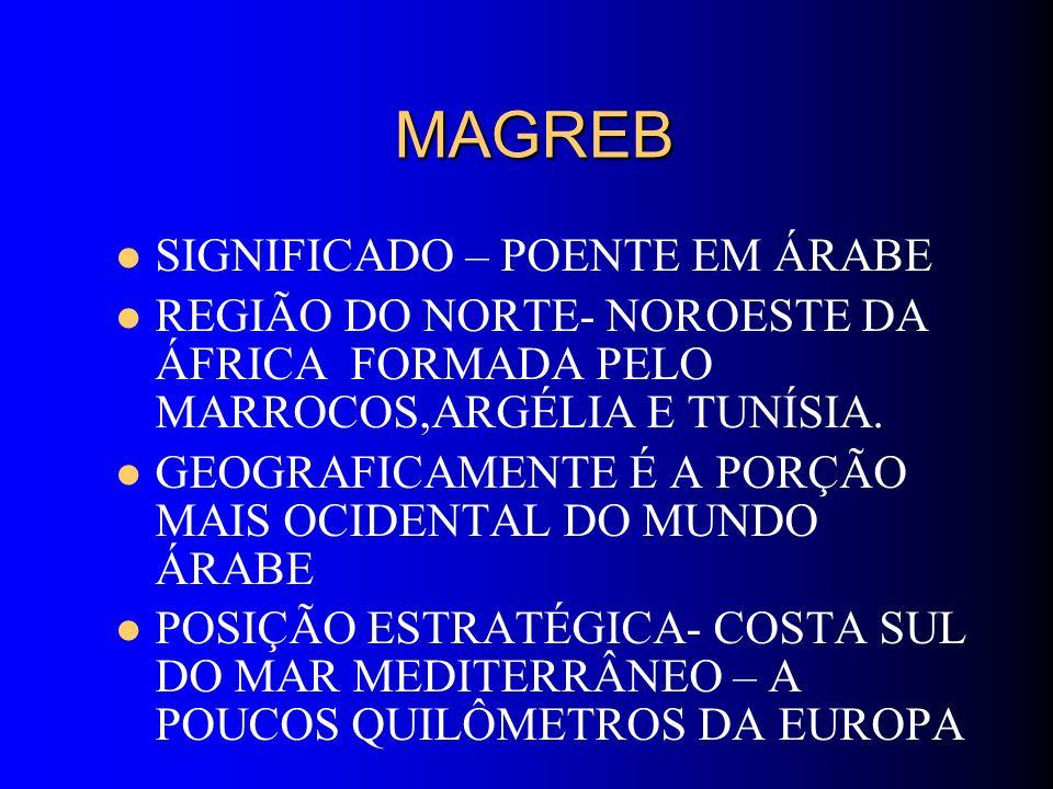 MAGREB MAGREB SIGNIFICADO – POENTE EM ÁRABE REGIÃO DO NORTE- NOROESTE DA ÁFRICA FORMADA PELO MARROCOS,ARGÉLIA E TUNÍSIA. GEOGRAFICAMENTE É A PORÇÃO MA