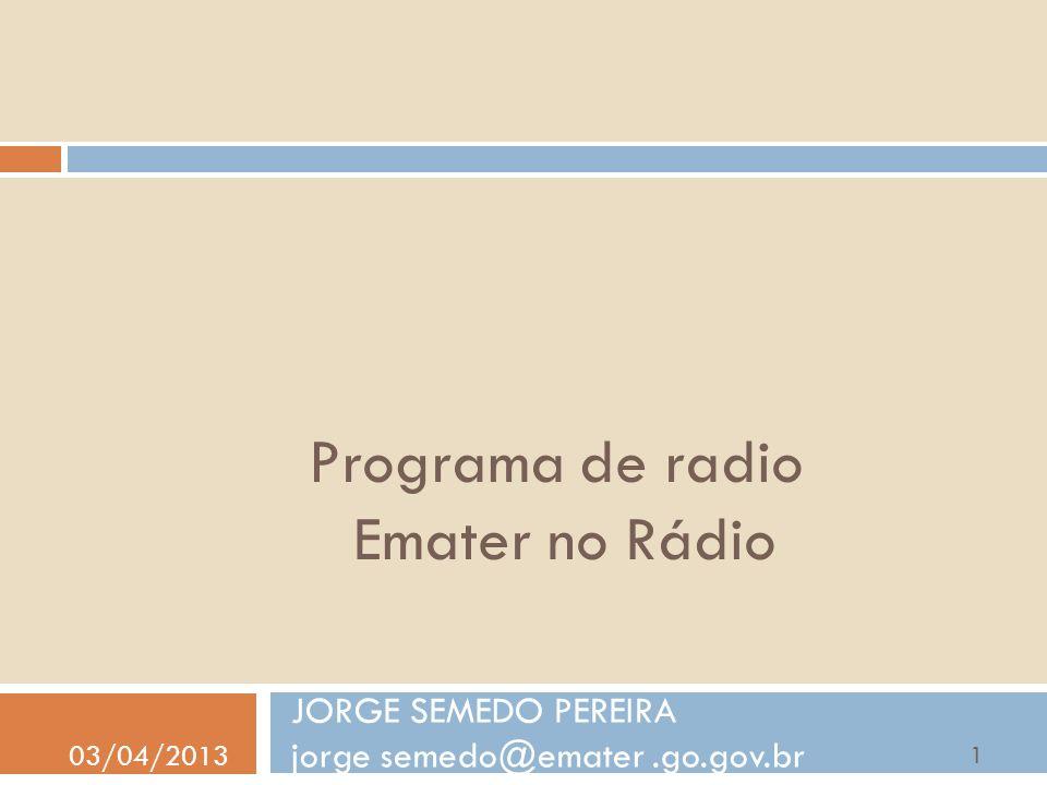 Programa de radio Emater no Rádio JORGE SEMEDO PEREIRA jorge semedo@emater.go.gov.br 03/04/2013 1
