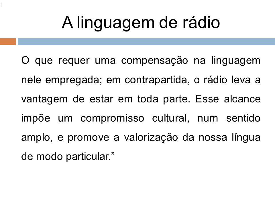 A linguagem de rádio 110 O que requer uma compensação na linguagem nele empregada; em contrapartida, o rádio leva a vantagem de estar em toda parte. E
