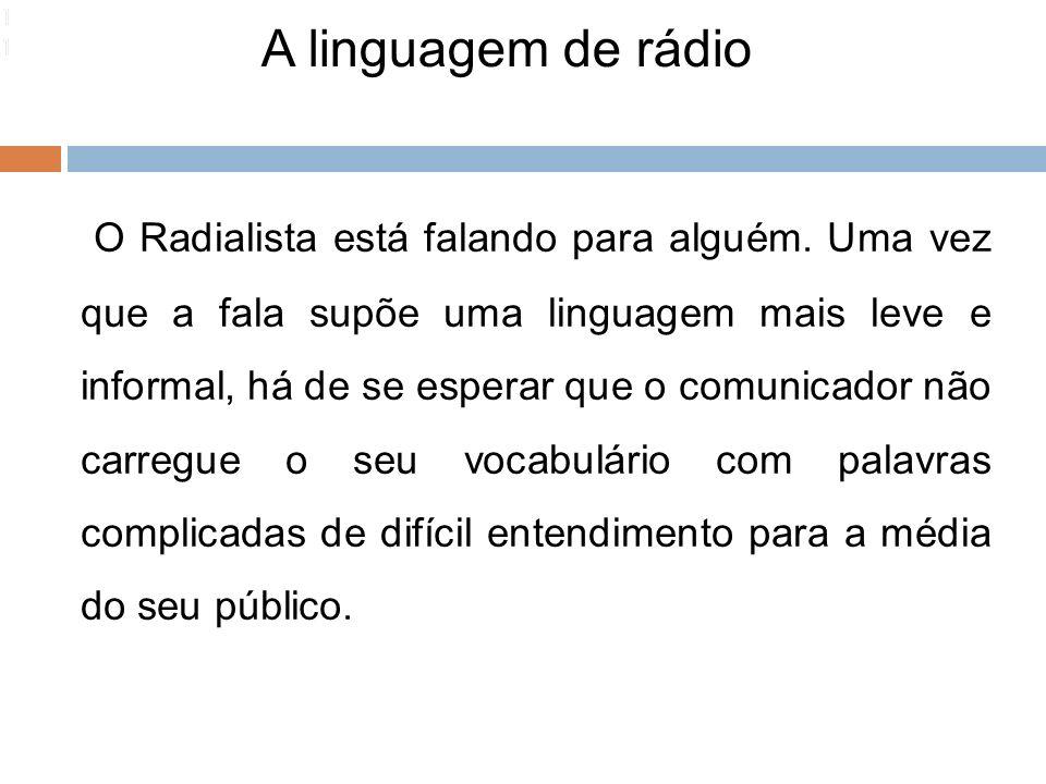A linguagem de rádio 111 O Radialista está falando para alguém. Uma vez que a fala supõe uma linguagem mais leve e informal, há de se esperar que o co