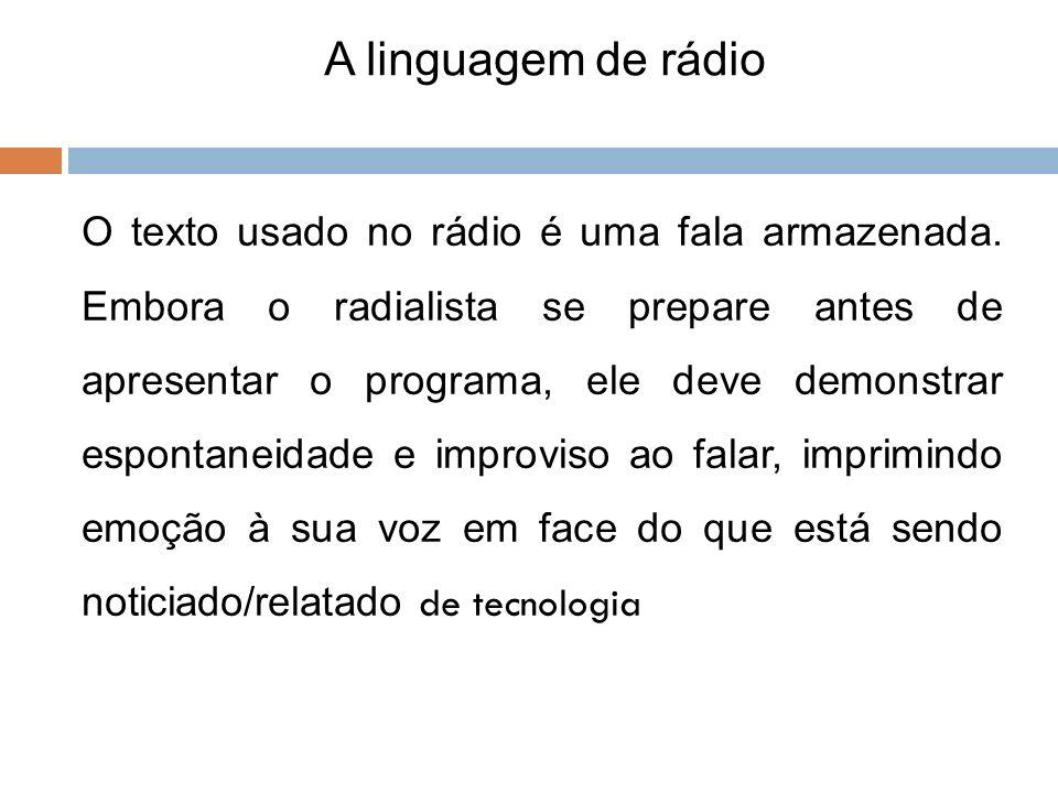 O texto usado no rádio é uma fala armazenada. Embora o radialista se prepare antes de apresentar o programa, ele deve demonstrar espontaneidade e impr
