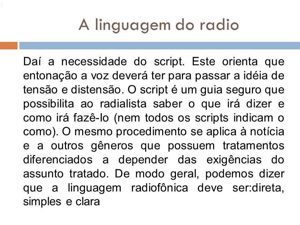 A linguagem do radio 113 Daí a necessidade do script. Este orienta que entonação a voz deverá ter para passar a idéia de tensão e distensão. O script