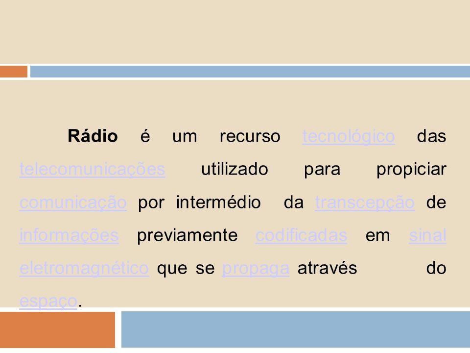 Rádio é um recurso tecnológico das telecomunicações utilizado para propiciar comunicação por intermédio da transcepção de informações previamente codi