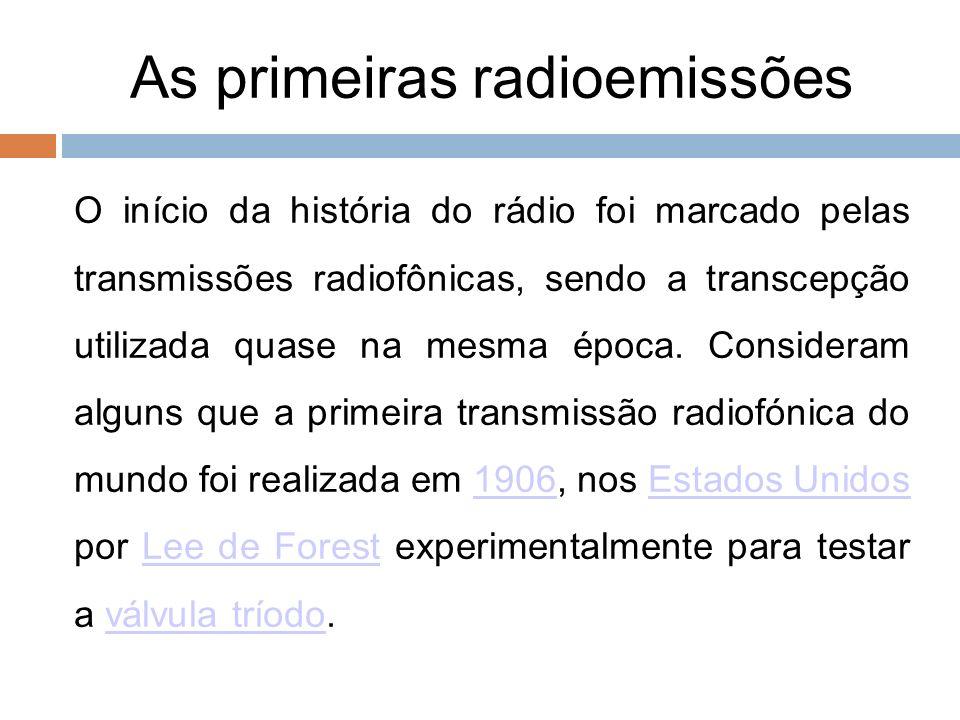 As primeiras radioemissões 5 O início da história do rádio foi marcado pelas transmissões radiofônicas, sendo a transcepção utilizada quase na mesma é