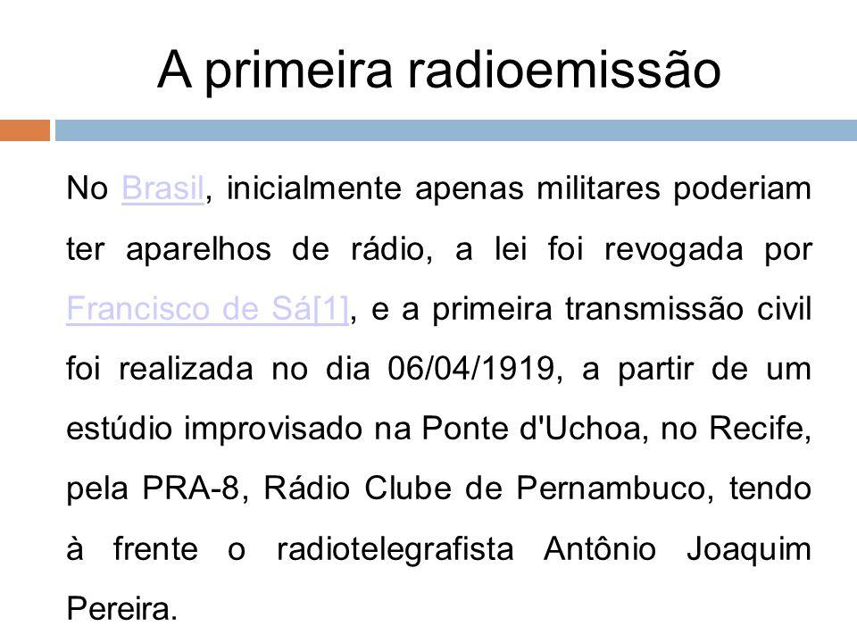 A primeira radioemissão No Brasil, inicialmente apenas militares poderiam ter aparelhos de rádio, a lei foi revogada por Francisco de Sá[1], e a prime