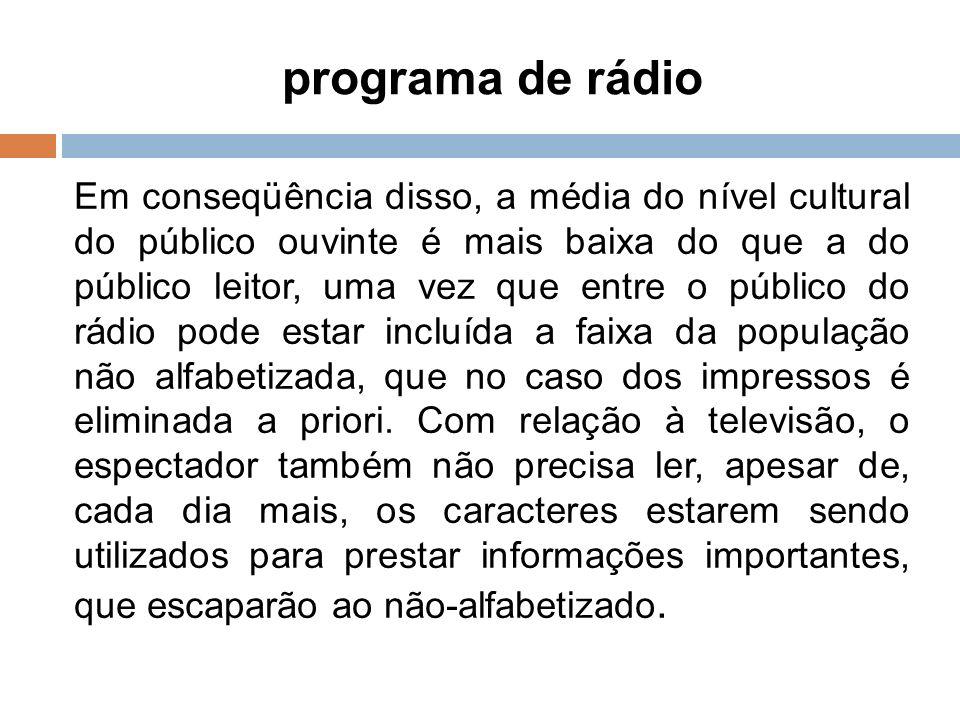 programa de rádio 8 Em conseqüência disso, a média do nível cultural do público ouvinte é mais baixa do que a do público leitor, uma vez que entre o p