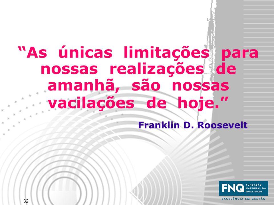 32 As únicas limitações para nossas realizações de amanhã, são nossas vacilações de hoje. Franklin D. Roosevelt