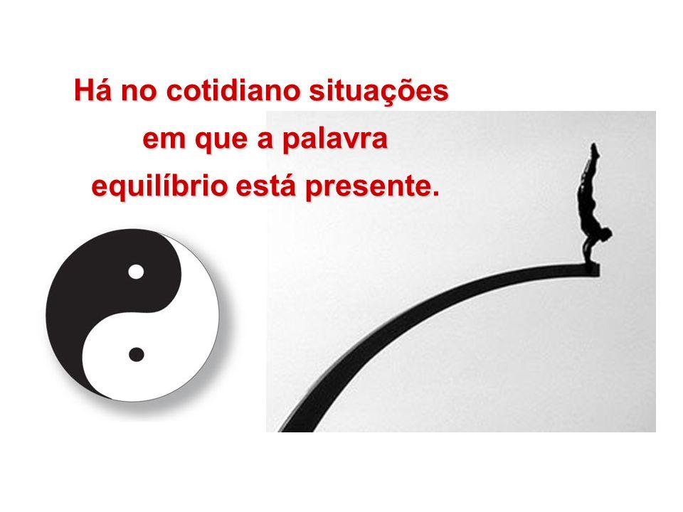 Há no cotidiano situações em que a palavra em que a palavra equilíbrio está presente equilíbrio está presente.