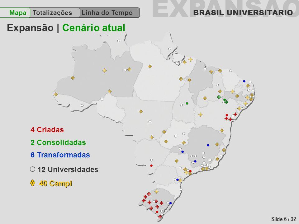 EXPANSÃO BRASIL UNIVERSITÁRIO Slide 6 / 32 Linha do Tempo TotalizaçõesMapa Expansão | Cenário atual 4 Criadas 2 Consolidadas 6 Transformadas 12 Univer