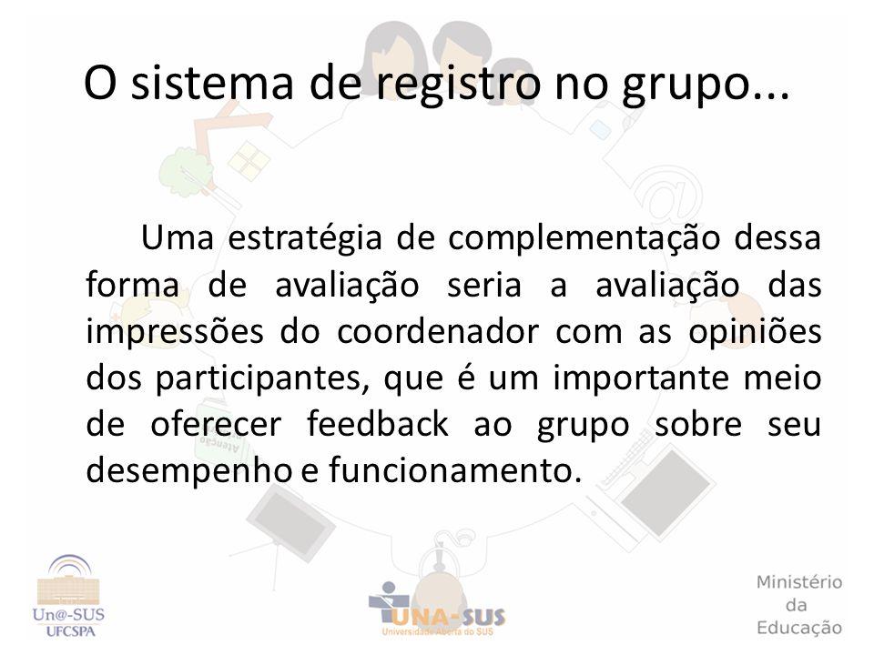 O sistema de registro no grupo... Uma estratégia de complementação dessa forma de avaliação seria a avaliação das impressões do coordenador com as opi