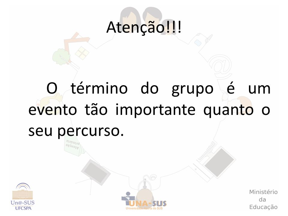 Atenção!!! O término do grupo é um evento tão importante quanto o seu percurso.