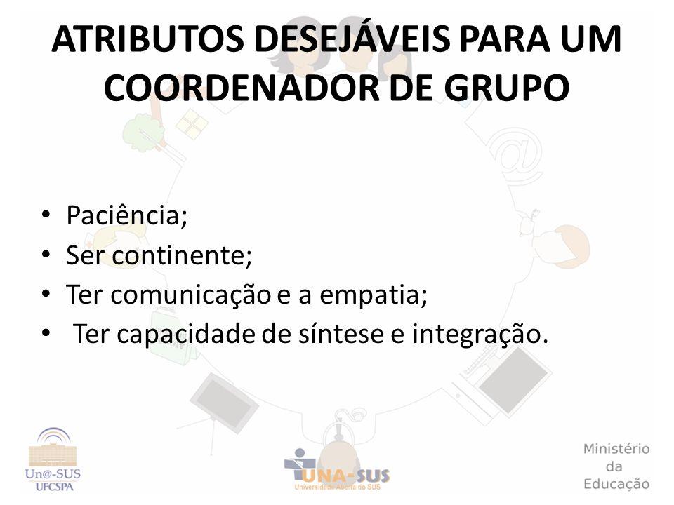 ATRIBUTOS DESEJÁVEIS PARA UM COORDENADOR DE GRUPO Paciência; Ser continente; Ter comunicação e a empatia; Ter capacidade de síntese e integração.