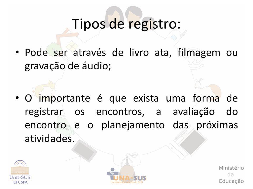 Tipos de registro: Pode ser através de livro ata, filmagem ou gravação de áudio; O importante é que exista uma forma de registrar os encontros, a aval