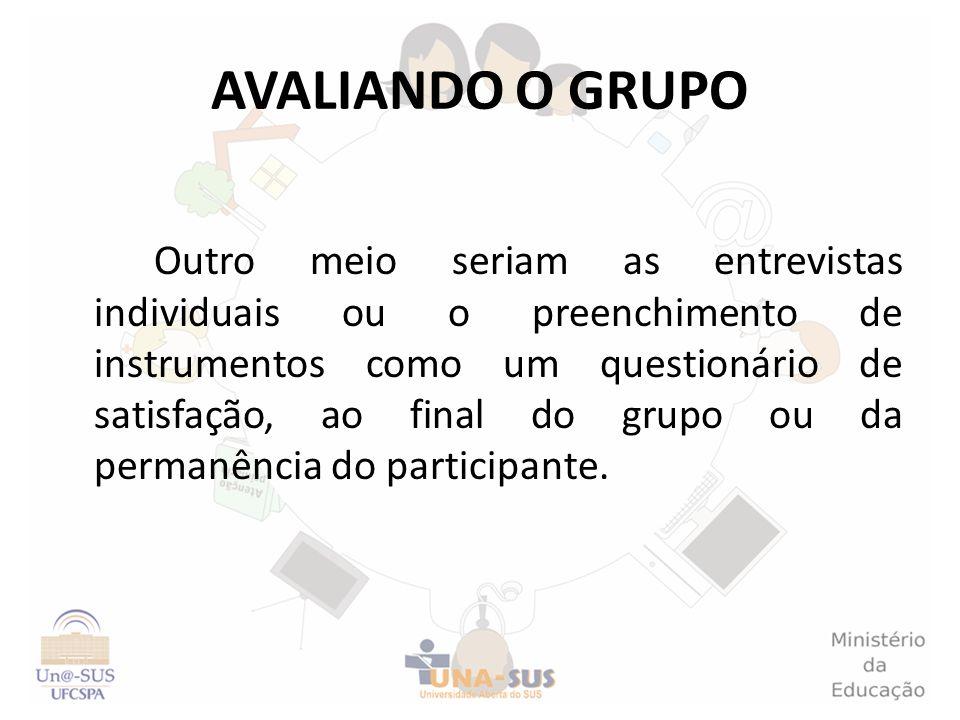 AVALIANDO O GRUPO Outro meio seriam as entrevistas individuais ou o preenchimento de instrumentos como um questionário de satisfação, ao final do grup