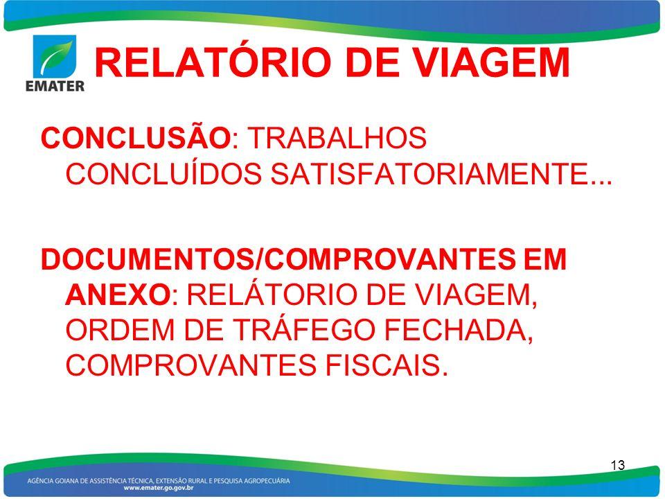 RELATÓRIO DE VIAGEM CONCLUSÃO: TRABALHOS CONCLUÍDOS SATISFATORIAMENTE... DOCUMENTOS/COMPROVANTES EM ANEXO: RELÁTORIO DE VIAGEM, ORDEM DE TRÁFEGO FECHA
