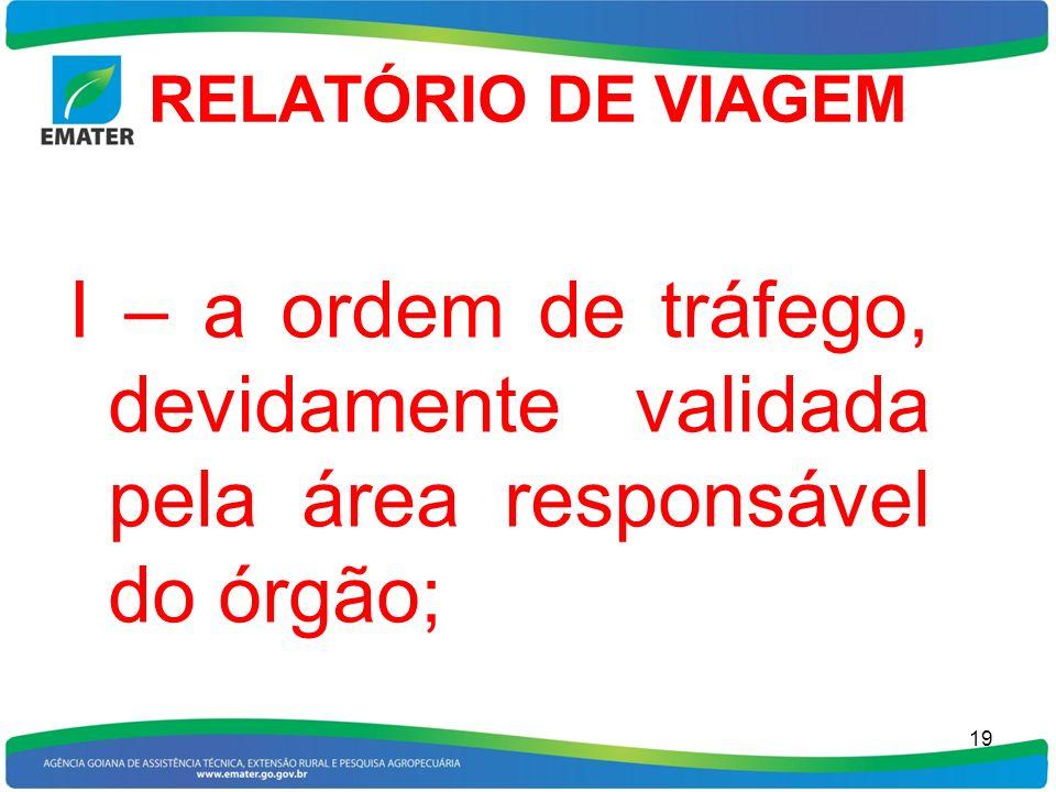 RELATÓRIO DE VIAGEM I – a ordem de tráfego, devidamente validada pela área responsável do órgão; 19