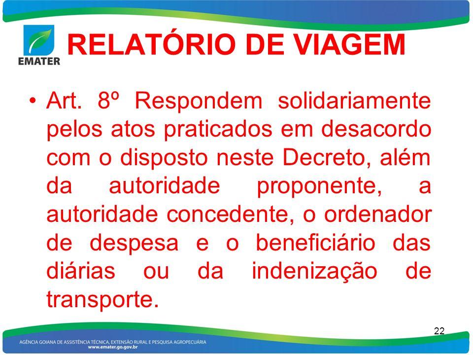RELATÓRIO DE VIAGEM Art. 8º Respondem solidariamente pelos atos praticados em desacordo com o disposto neste Decreto, além da autoridade proponente, a