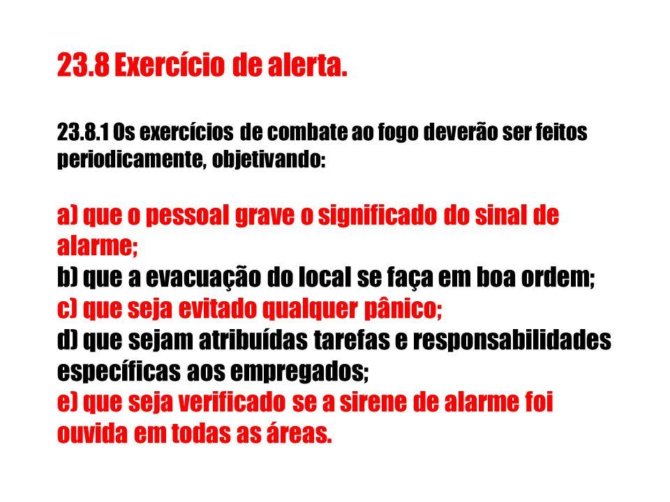 23.8 Exercício de alerta. 23.8.1 Os exercícios de combate ao fogo deverão ser feitos periodicamente, objetivando: a) que o pessoal grave o significado