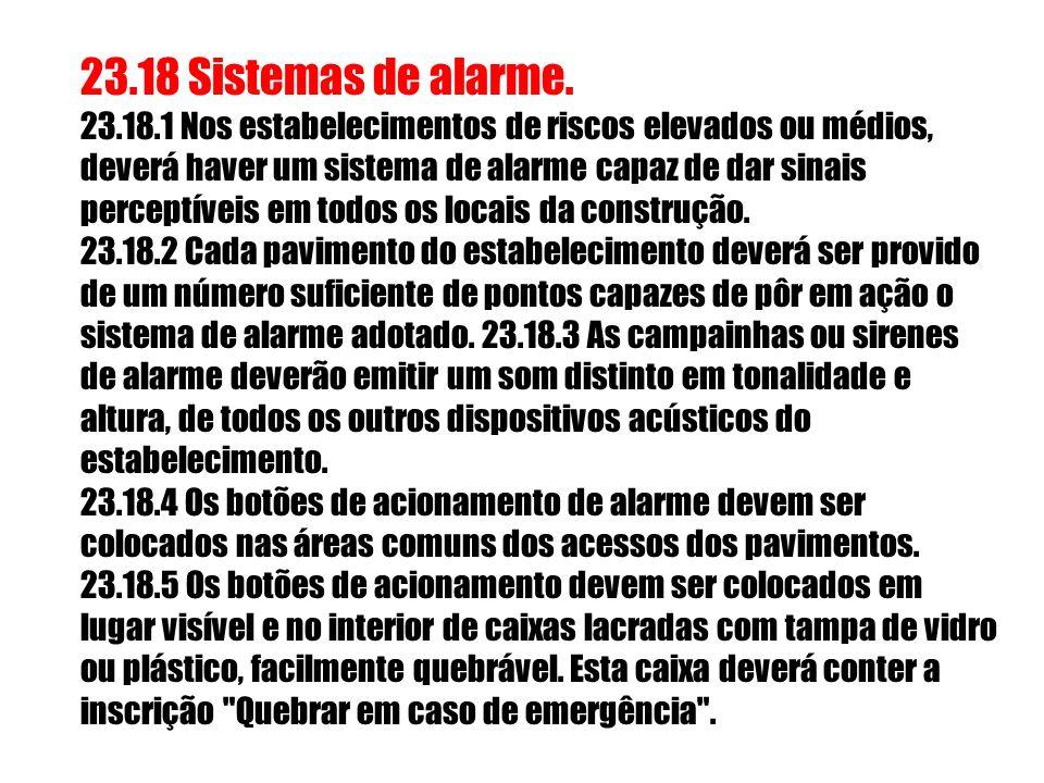 23.18 Sistemas de alarme. 23.18.1 Nos estabelecimentos de riscos elevados ou médios, deverá haver um sistema de alarme capaz de dar sinais perceptívei