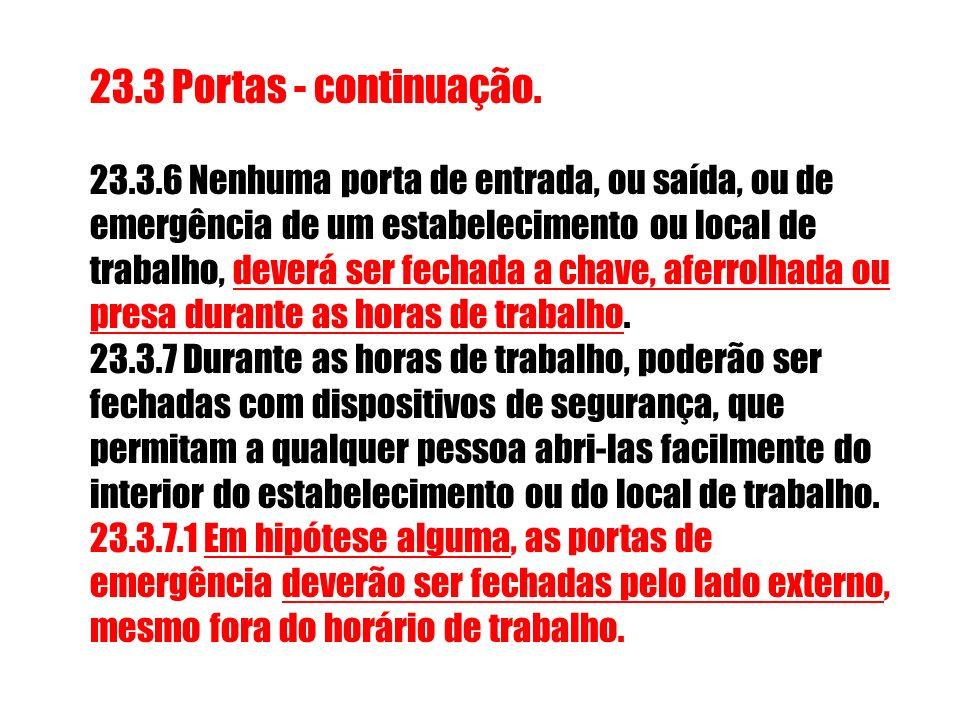23.3 Portas - continuação. 23.3.6 Nenhuma porta de entrada, ou saída, ou de emergência de um estabelecimento ou local de trabalho, deverá ser fechada
