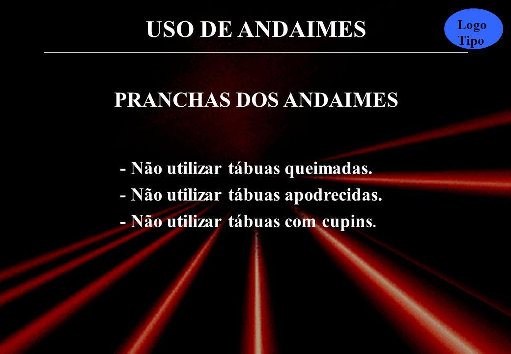USO DE ANDAIMES Logo Tipo PRANCHAS DOS ANDAIMES As pranchas não devem ser testadas pelo usuário, pois o teste poderá produzir rachaduras mais tarde. A