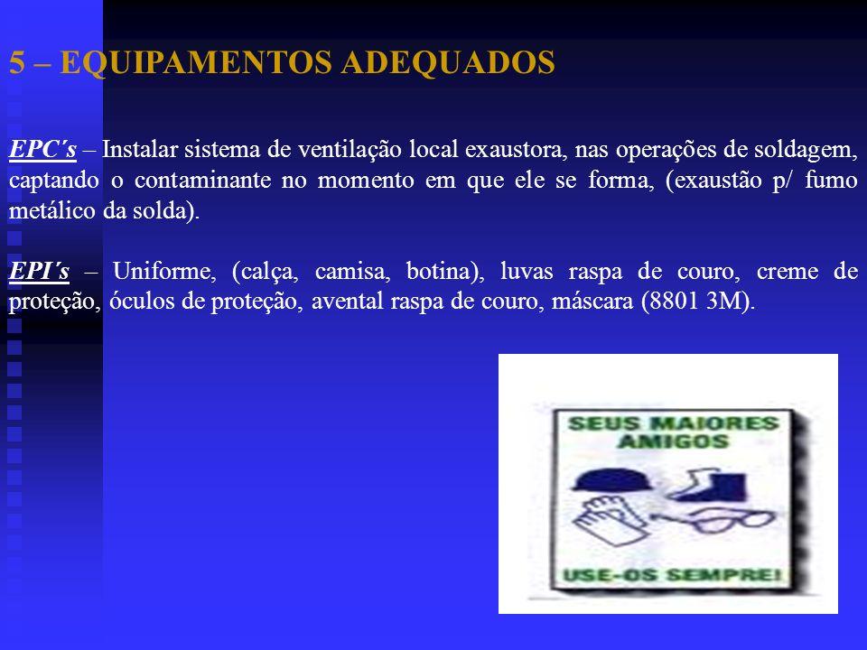 5 – EQUIPAMENTOS ADEQUADOS EPC´s – Instalar sistema de ventilação local exaustora, nas operações de soldagem, captando o contaminante no momento em qu