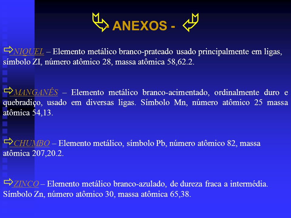 - ANEXOS - NIQUEL – Elemento metálico branco-prateado usado principalmente em ligas, símbolo ZI, número atômico 28, massa atômica 58,62.2. MANGANÊS –