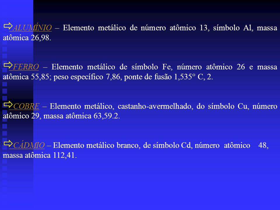 ALUMÍNIO – Elemento metálico de número atômico 13, símbolo Al, massa atômica 26,98. FERRO – Elemento metálico de símbolo Fe, número atômico 26 e massa