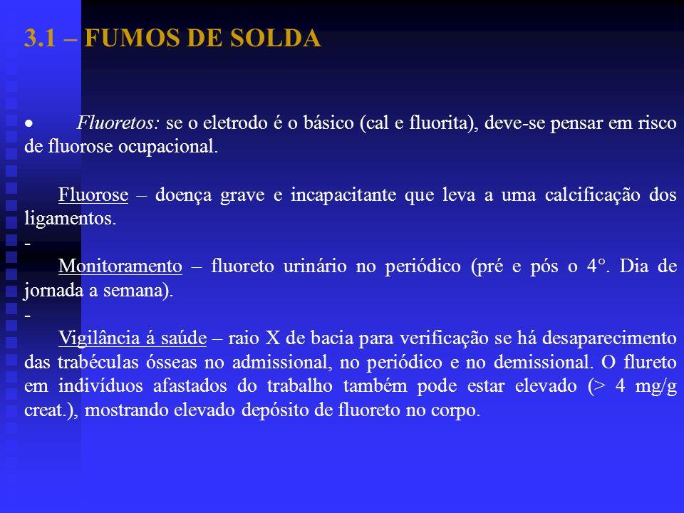 3.1 – FUMOS DE SOLDA Fluoretos: se o eletrodo é o básico (cal e fluorita), deve-se pensar em risco de fluorose ocupacional. Fluorose – doença grave e
