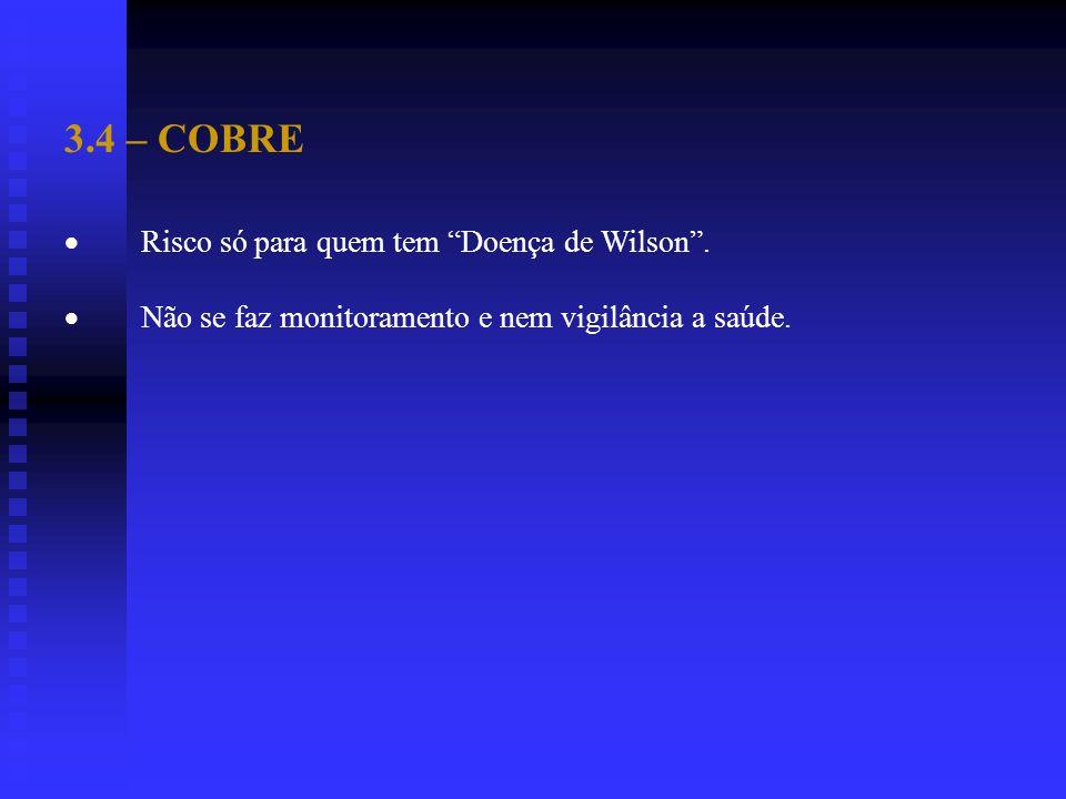 3.4 – COBRE Risco só para quem tem Doença de Wilson. Não se faz monitoramento e nem vigilância a saúde.
