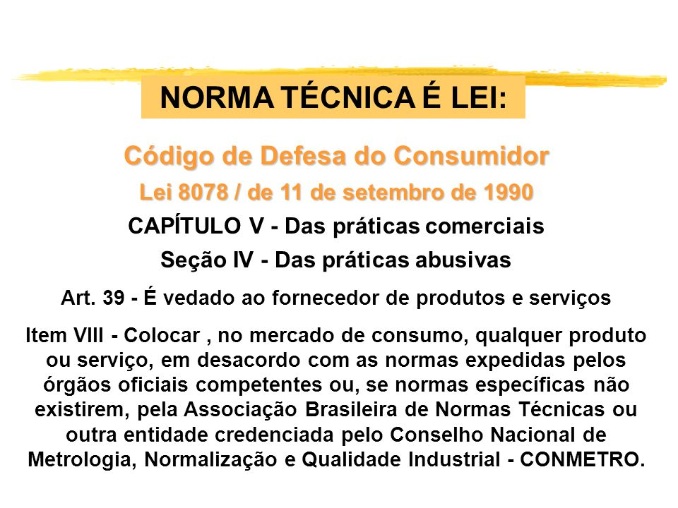 NORMA TÉCNICA É LEI: Código de Defesa do Consumidor Lei 8078 / de 11 de setembro de 1990 CAPÍTULO V - Das práticas comerciais Seção IV - Das práticas