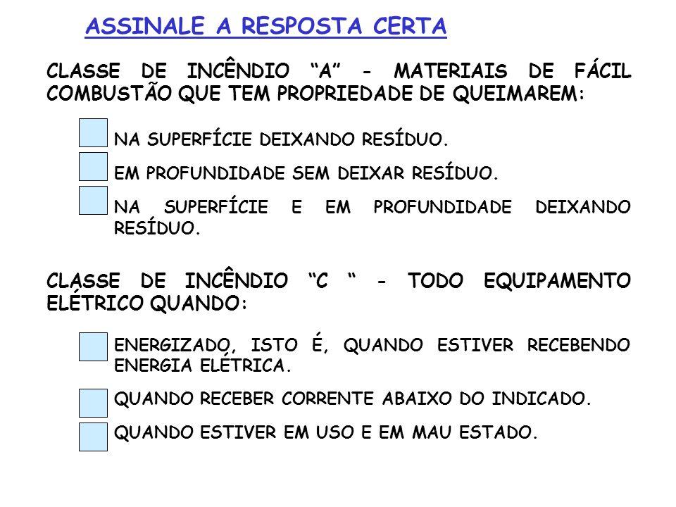 CLASSE DE INCÊNDIO A - MATERIAIS DE FÁCIL COMBUSTÃO QUE TEM PROPRIEDADE DE QUEIMAREM: NA SUPERFÍCIE DEIXANDO RESÍDUO. EM PROFUNDIDADE SEM DEIXAR RESÍD
