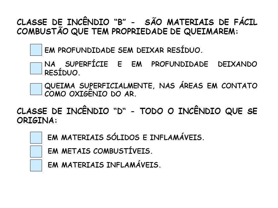CLASSE DE INCÊNDIO B - SÃO MATERIAIS DE FÁCIL COMBUSTÃO QUE TEM PROPRIEDADE DE QUEIMAREM: EM PROFUNDIDADE SEM DEIXAR RESÍDUO. NA SUPERFÍCIE E EM PROFU
