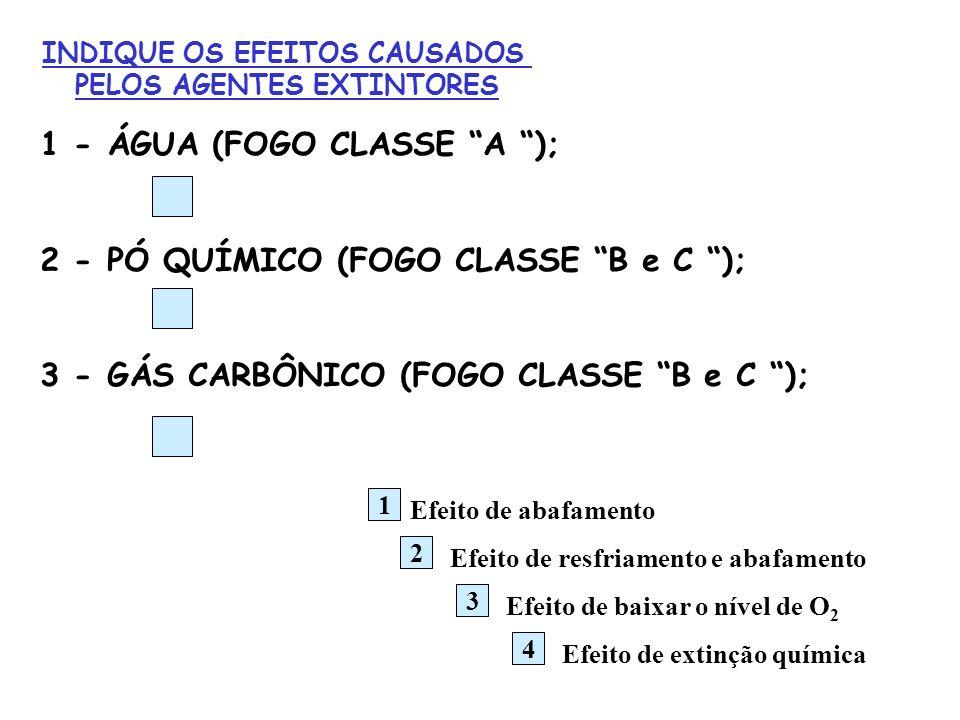INDIQUE OS EFEITOS CAUSADOS PELOS AGENTES EXTINTORES 1 - ÁGUA (FOGO CLASSE A ); 2 - PÓ QUÍMICO (FOGO CLASSE B e C ); 3 - GÁS CARBÔNICO (FOGO CLASSE B