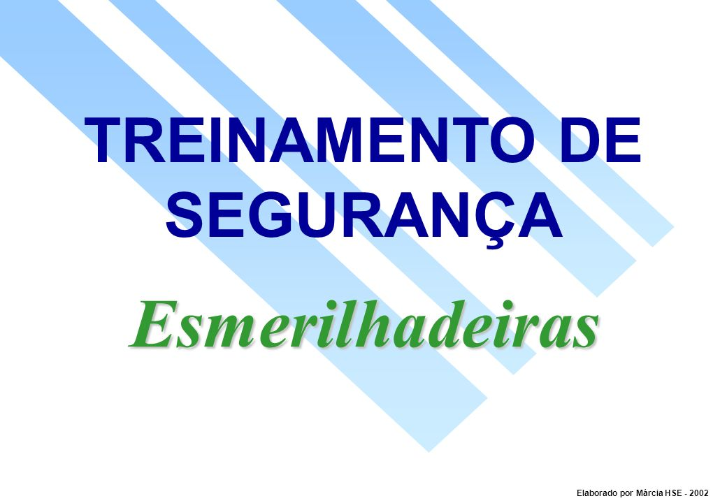 TREINAMENTO DE SEGURANÇA Esmerilhadeiras Elaborado por Márcia HSE - 2002