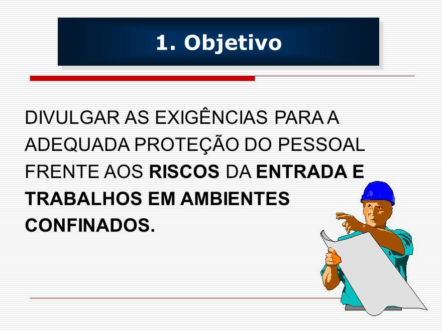 1. Objetivo DIVULGAR AS EXIGÊNCIAS PARA A ADEQUADA PROTEÇÃO DO PESSOAL FRENTE AOS RISCOS DA ENTRADA E TRABALHOS EM AMBIENTES CONFINADOS.