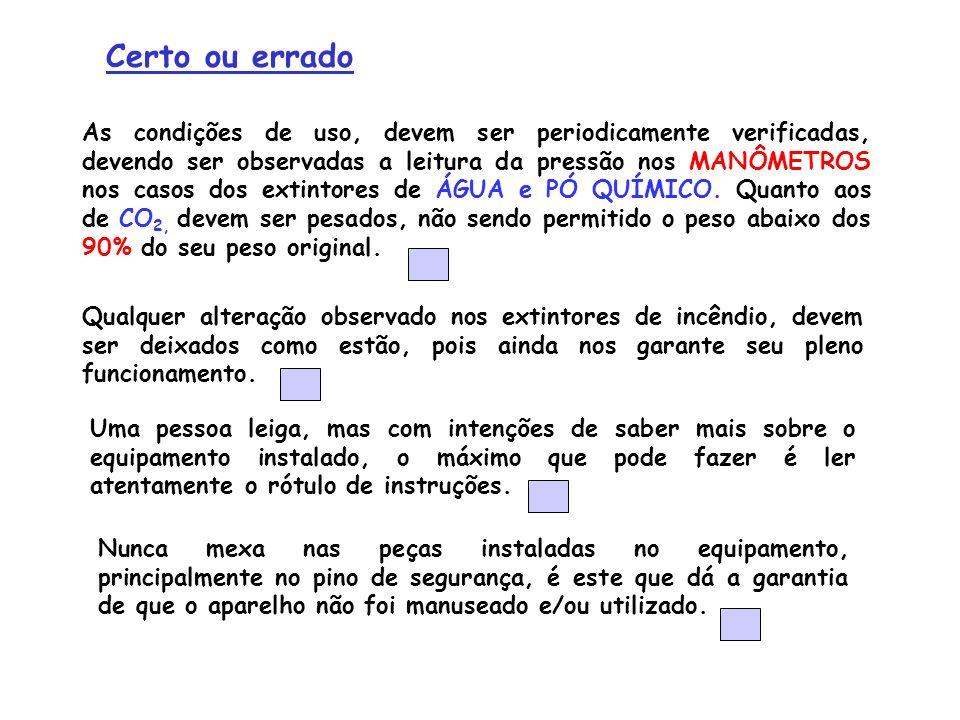 As condições de uso, devem ser periodicamente verificadas, devendo ser observadas a leitura da pressão nos MANÔMETROS nos casos dos extintores de ÁGUA
