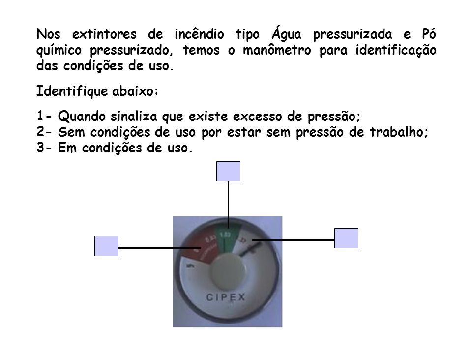 Nos extintores de incêndio tipo Água pressurizada e Pó químico pressurizado, temos o manômetro para identificação das condições de uso. Identifique ab