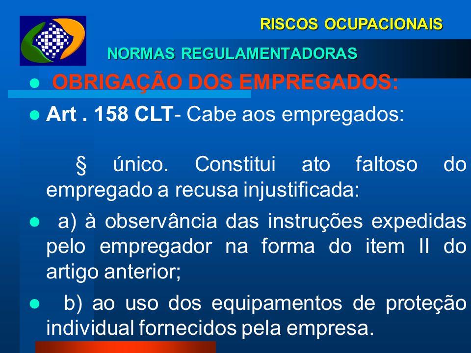 RISCOS OCUPACIONAIS NORMAS REGULAMENTADORAS OBRIGAÇÃO DOS EMPREGADOS: Art. 158 CLT- Cabe aos empregados: I - observar as normas de segurança e medicin