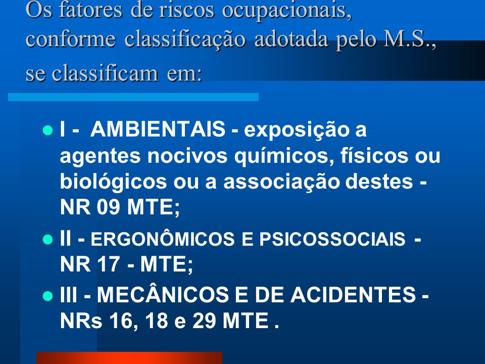 Os fatores de riscos ocupacionais, conforme classificação adotada pelo M.S., se classificam em: I - AMBIENTAIS - exposição a agentes nocivos químicos, físicos ou biológicos ou a associação destes - NR 09 MTE; II - ERGONÔMICOS E PSICOSSOCIAIS - NR 17 - MTE; III - MECÂNICOS E DE ACIDENTES - NRs 16, 18 e 29 MTE.