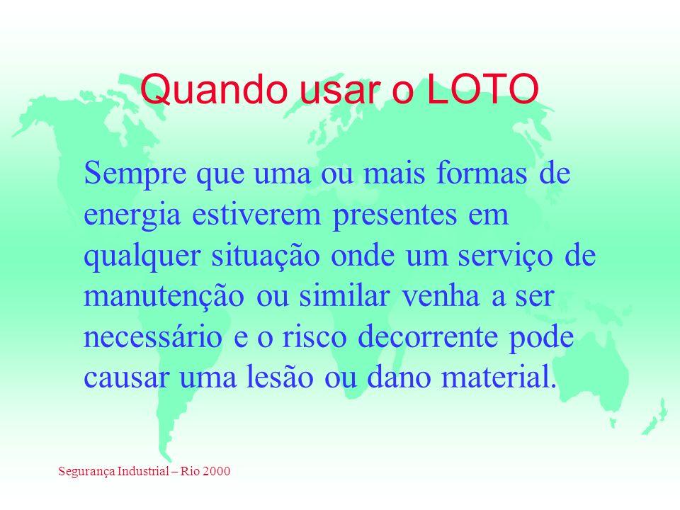 Segurança Industrial – Rio 2000 Quando usar o LOTO Sempre que uma ou mais formas de energia estiverem presentes em qualquer situação onde um serviço d