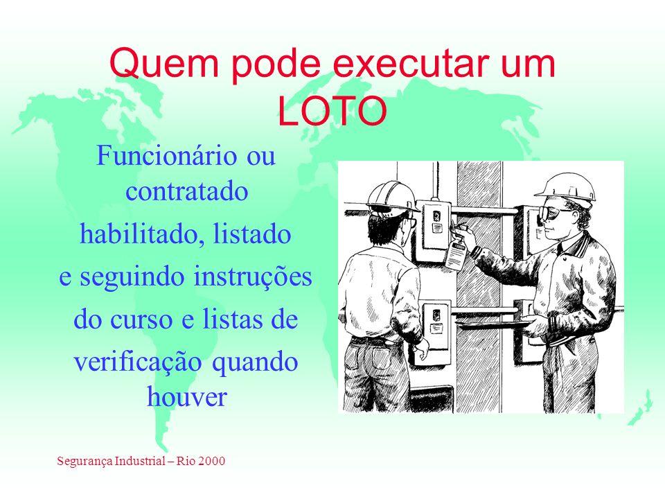 Segurança Industrial – Rio 2000 Quem pode executar um LOTO Funcionário ou contratado habilitado, listado e seguindo instruções do curso e listas de ve
