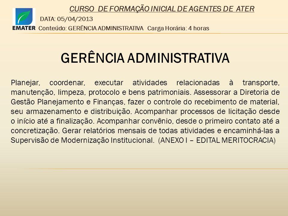 CURSO DE FORMAÇÃO INICIAL DE AGENTES DE ATER DATA: 05/04/2013 Conteúdo: GERÊNCIA ADMINISTRATIVA Carga Horária: 4 horas Turma: 01 GERÊNCIA ADMINISTRATIVA 1)SUPERVISÃO DE PATRIMÔNIO – Giovanna Luiza do Carmo 2)SUPERVISÃO GRÁFICA – José Humberto da Mata 3)SUPERVISÃO DE TRANSPORTES – Gilmar José de Carvalho 4)SUPERVISÃO DE ALMOXARIFADO – Eva Maria Guimarães 5)SUPERVISÃO DE SERVIÇOS GERAIS – Edilson Pires de Sousa 6)SUPERVISÃO DE PROTOCOLO – Ana Fraga da Silva 7)SUPERVISÃO DE CONTRATOS E CONVÊNIOS – Elton Minelli 8)CENTRER – Júlio César Vieira dos Santos 9)SUPERVISÃO DE COMPRAS – Ivan Franco Ayres