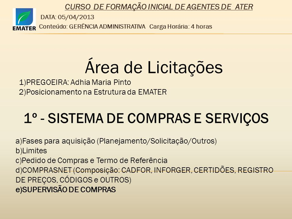 CURSO DE FORMAÇÃO INICIAL DE AGENTES DE ATER DATA: 05/04/2013 Conteúdo: GERÊNCIA ADMINISTRATIVA Carga Horária: 4 horas 2º - LICITAÇÕES 1)Planejamento e Orçamento/Pedido de Compras/Termo de Referência/Autorização/Orçamentação – Referencial – Compra Direta ou Licitação/GEPLAN/GEOF – PDF e Declaração de Adequação Financeira e Orçamentária/LICITAÇÕES) 2)FASES: Edital, Termo de Referência, Habilitação, Julgamento, Homologação e Adjudicação.