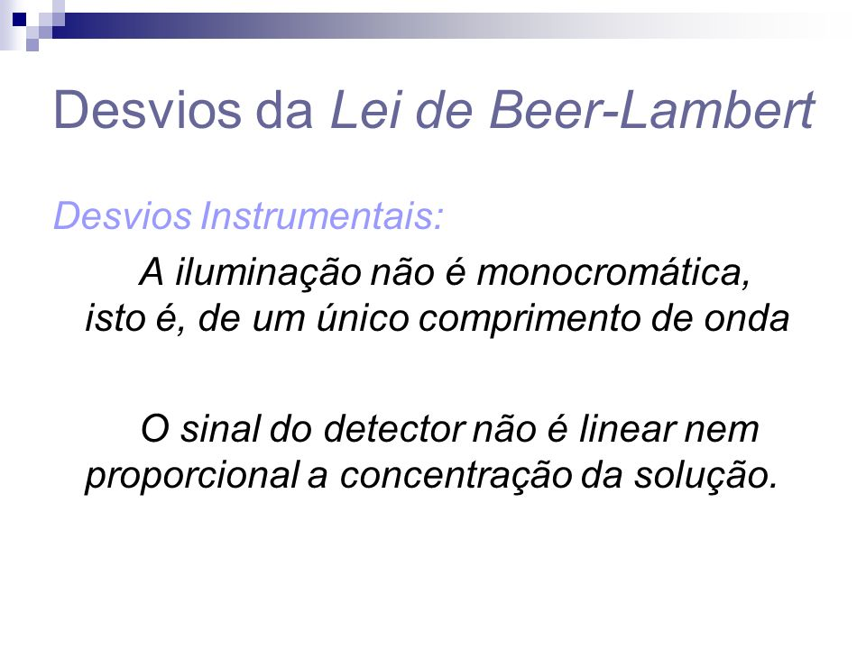 Desvios da Lei de Beer-Lambert Desvios Instrumentais: A iluminação não é monocromática, isto é, de um único comprimento de onda O sinal do detector não é linear nem proporcional a concentração da solução.