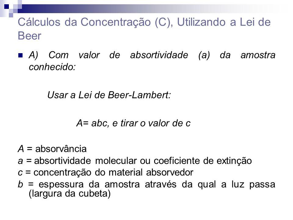 Cálculos da Concentração (C), Utilizando a Lei de Beer A) Com valor de absortividade (a) da amostra conhecido: Usar a Lei de Beer-Lambert: A= abc, e tirar o valor de c A = absorvância a = absortividade molecular ou coeficiente de extinção c = concentração do material absorvedor b = espessura da amostra através da qual a luz passa (largura da cubeta)