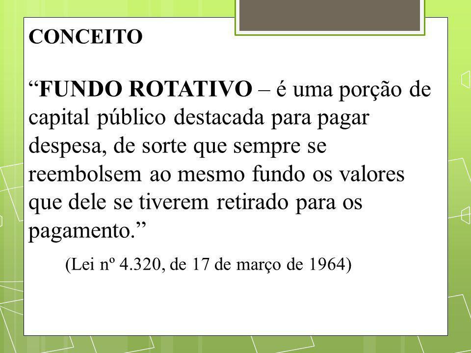 CONCEITO FUNDO ROTATIVO – é uma porção de capital público destacada para pagar despesa, de sorte que sempre se reembolsem ao mesmo fundo os valores qu